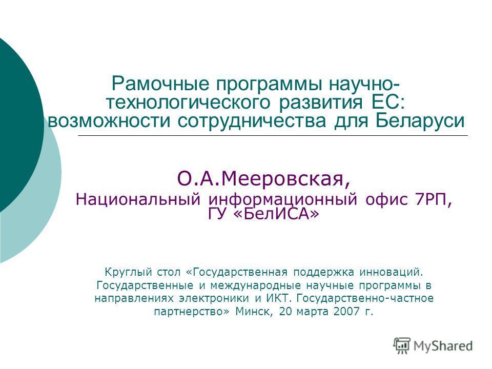 Рамочные программы научно- технологического развития ЕС: возможности сотрудничества для Беларуси О.А.Мееровская, Национальный информационный офис 7РП, ГУ «БелИСА» Круглый стол «Государственная поддержка инноваций. Государственные и международные науч