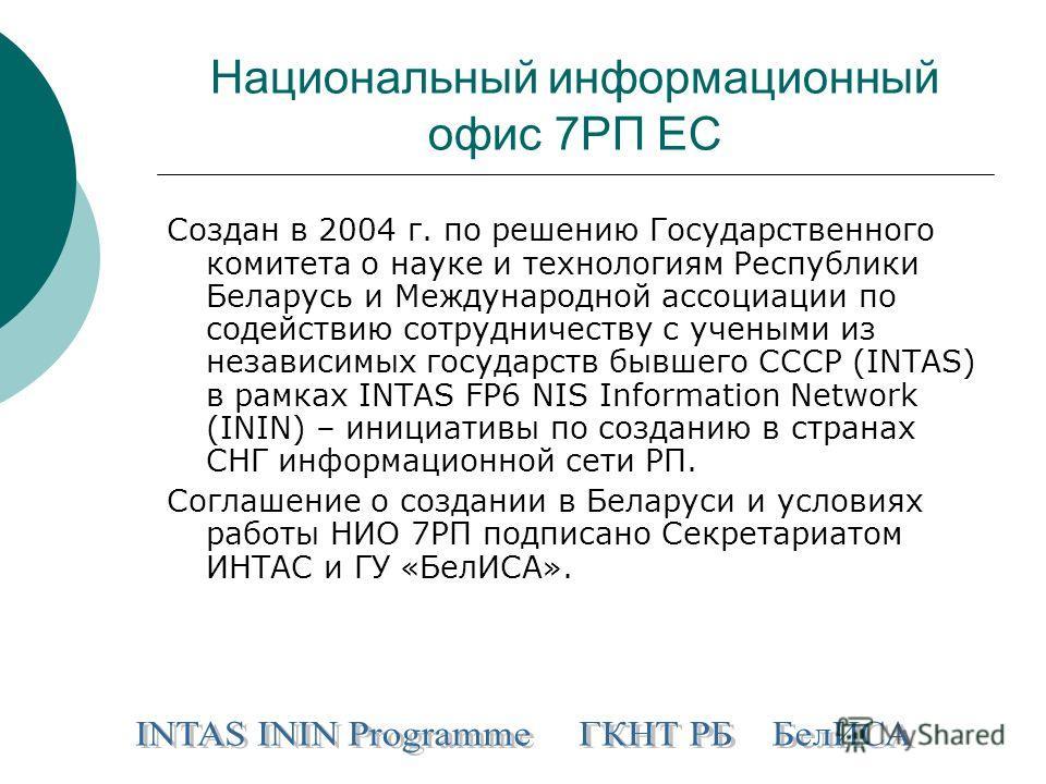 Национальный информационный офис 7РП ЕС Создан в 2004 г. по решению Государственного комитета о науке и технологиям Республики Беларусь и Международной ассоциации по содействию сотрудничеству с учеными из независимых государств бывшего СССР (INTAS) в