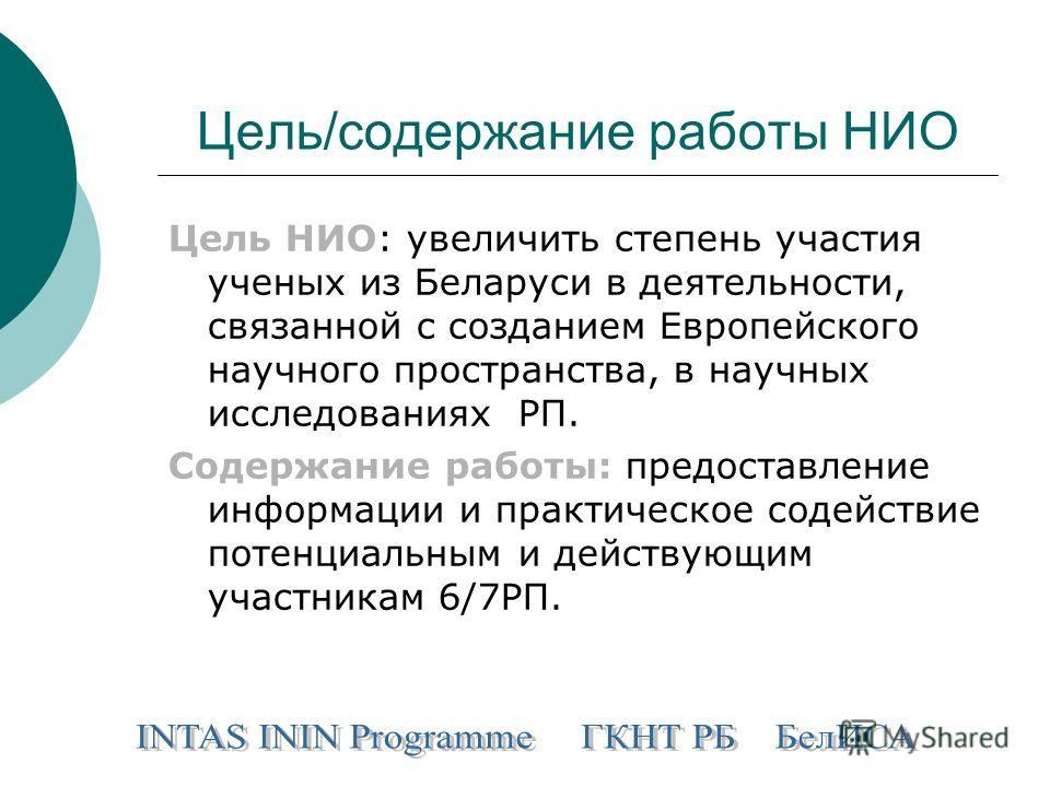 Цель/содержание работы НИО Цель НИО: увеличить степень участия ученых из Беларуси в деятельности, связанной с созданием Европейского научного пространства, в научных исследованиях РП. Содержание работы: предоставление информации и практическое содейс