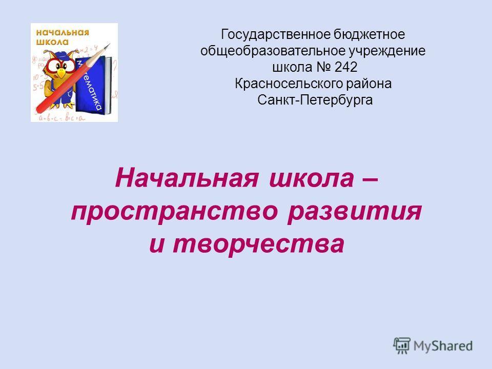 Государственное бюджетное общеобразовательное учреждение школа 242 Красносельского района Санкт-Петербурга Начальная школа – пространство развития и творчества