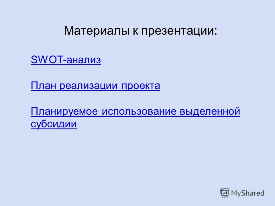 Материалы к презентации: SWOT-анализ План реализации проекта Планируемое использование выделенной субсидии