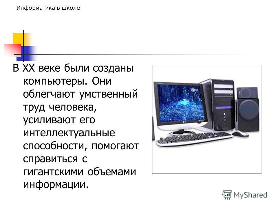 Информатика в школе В ХХ веке были созданы компьютеры. Они облегчают умственный труд человека, усиливают его интеллектуальные способности, помогают справиться с гигантскими объемами информации.