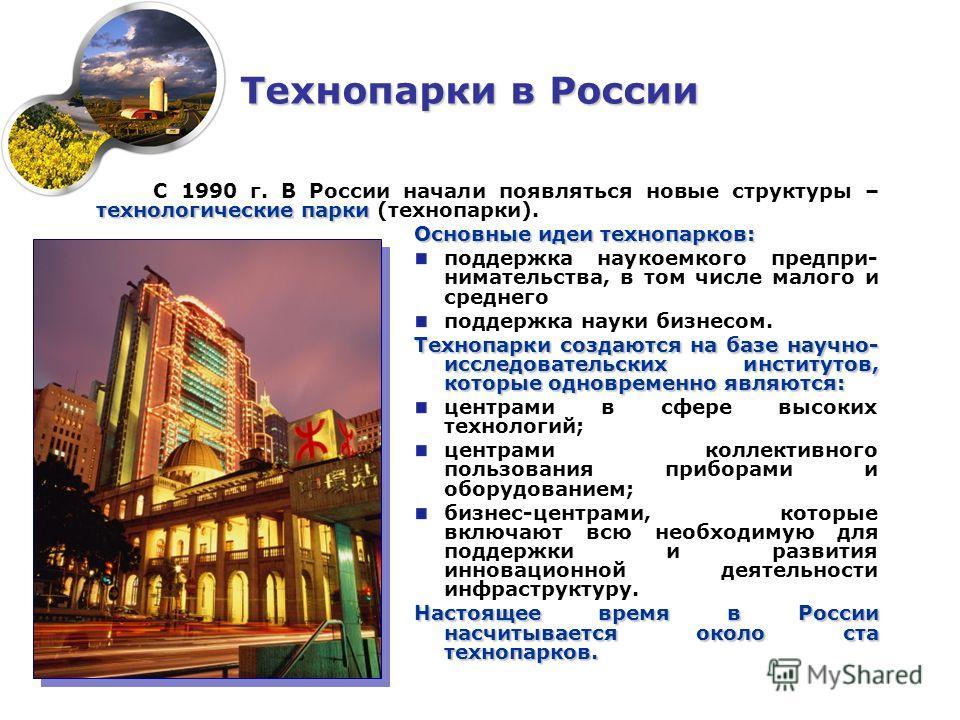 технологические парки С 1990 г. В России начали появляться новые структуры – технологические парки (технопарки). Основные идеи технопарков: поддержка наукоемкого предпри- нимательства, в том числе малого и среднего поддержка науки бизнесом. Технопарк