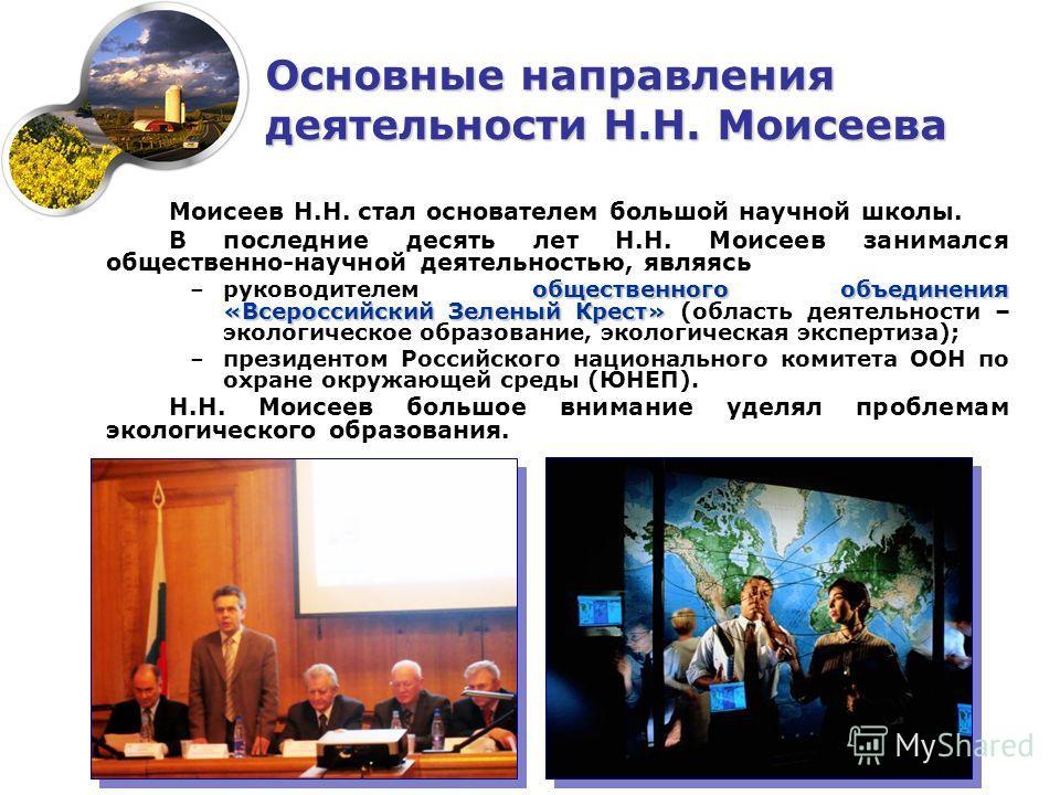 Моисеев Н.Н. стал основателем большой научной школы. В последние десять лет Н.Н. Моисеев занимался общественно-научной деятельностью, являясь общественного объединения «Всероссийский Зеленый Крест» –руководителем общественного объединения «Всероссийс
