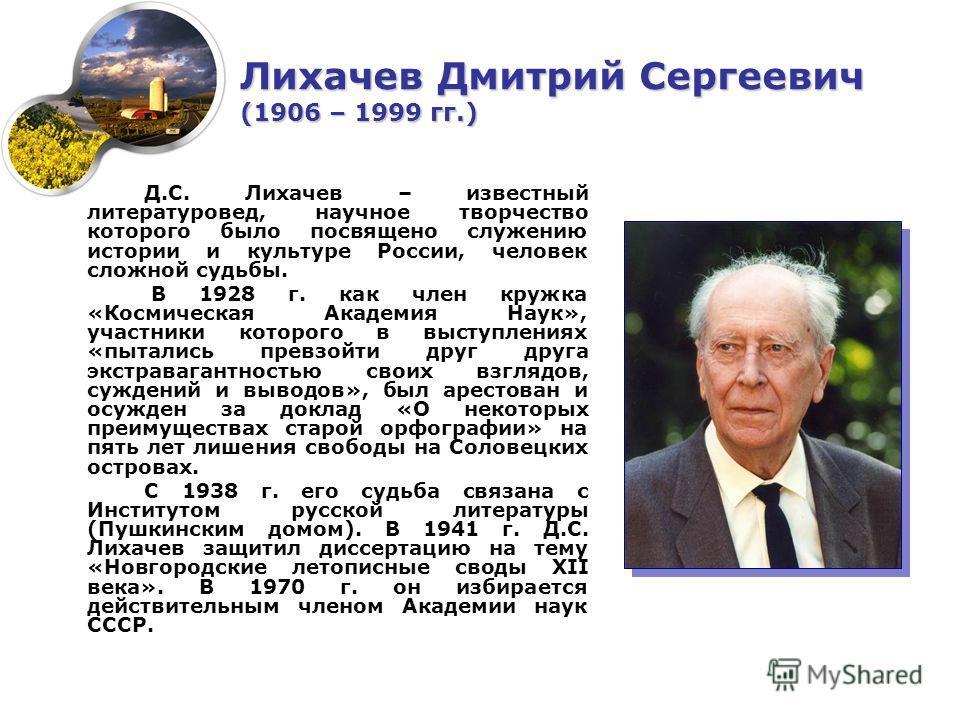Д.С. Лихачев – известный литературовед, научное творчество которого было посвящено служению истории и культуре России, человек сложной судьбы. В 1928 г. как член кружка «Космическая Академия Наук», участники которого в выступлениях «пытались превзойт