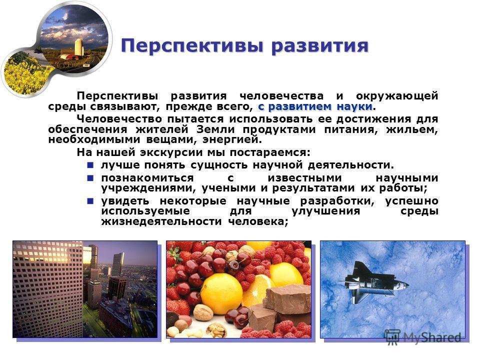 с развитием науки Перспективы развития человечества и окружающей среды связывают, прежде всего, с развитием науки. Человечество пытается использовать ее достижения для обеспечения жителей Земли продуктами питания, жильем, необходимыми вещами, энергие