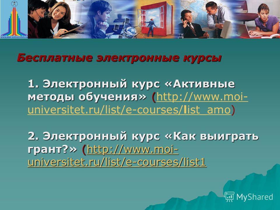 Бесплатные электронные курсы 1. Электронный курс «Активные методы обучения» ( 2. Электронный курс «Как выиграть грант?» (http://www.moi- universitet.ru/list/e-courses/list1 Бесплатные электронные курсы 1. Электронный курс «Активные методы обучения» (