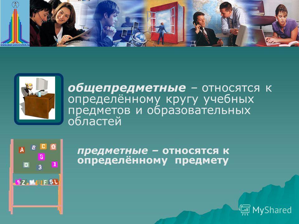 общепредметные – относятся к определённому кругу учебных предметов и образовательных областей предметные – относятся к определённому предмету