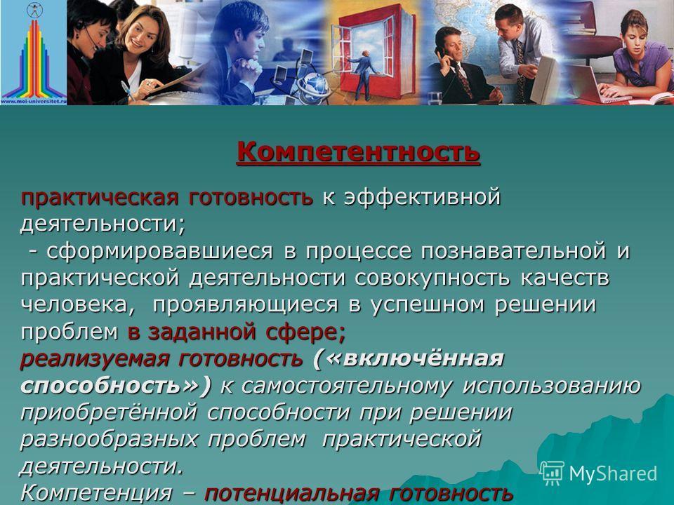 практическая готовность к эффективной деятельности; - сформировавшиеся в процессе познавательной и практической деятельности совокупность качеств человека, проявляющиеся в успешном решении проблем в заданной сфере; - сформировавшиеся в процессе позна