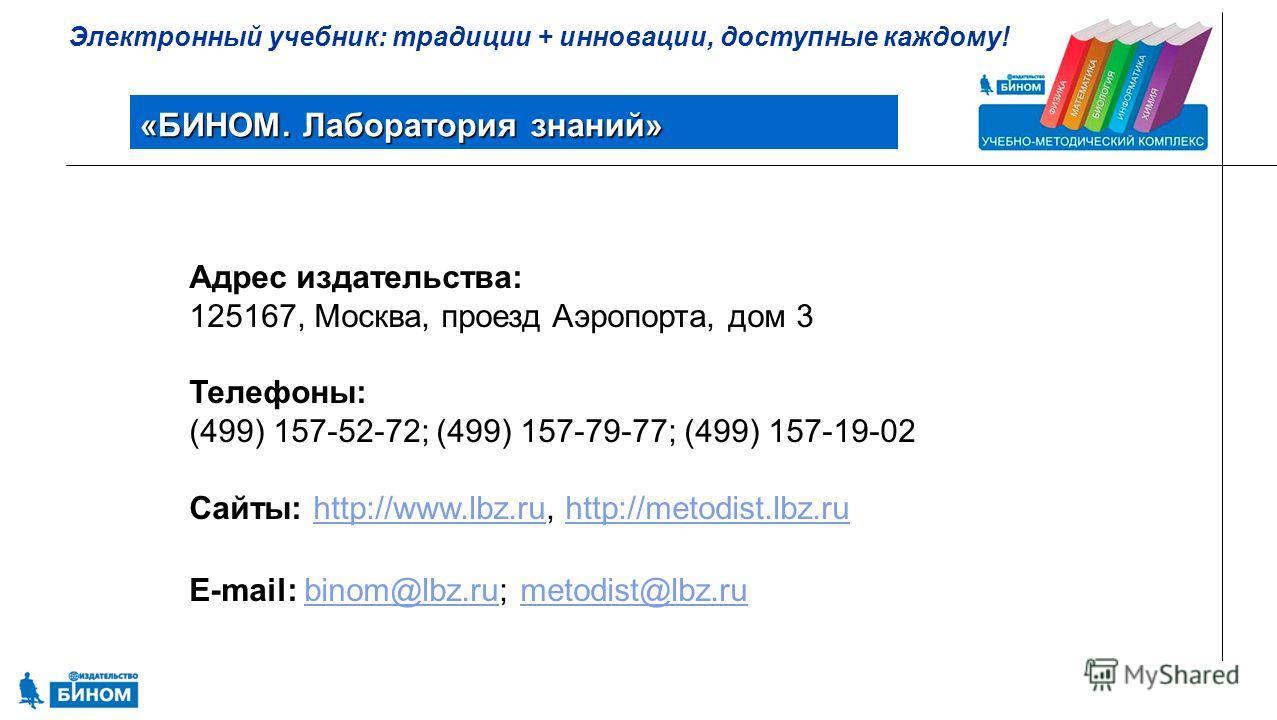 Электронный учебник: традиции + инновации, доступные каждому! «БИНОМ. Лаборатория знаний» Адрес издательства: 125167, Москва, проезд Аэропорта, дом 3 Телефоны: (499) 157-52-72; (499) 157-79-77; (499) 157-19-02 Сайты: http://www.lbz.ru, http://metodis