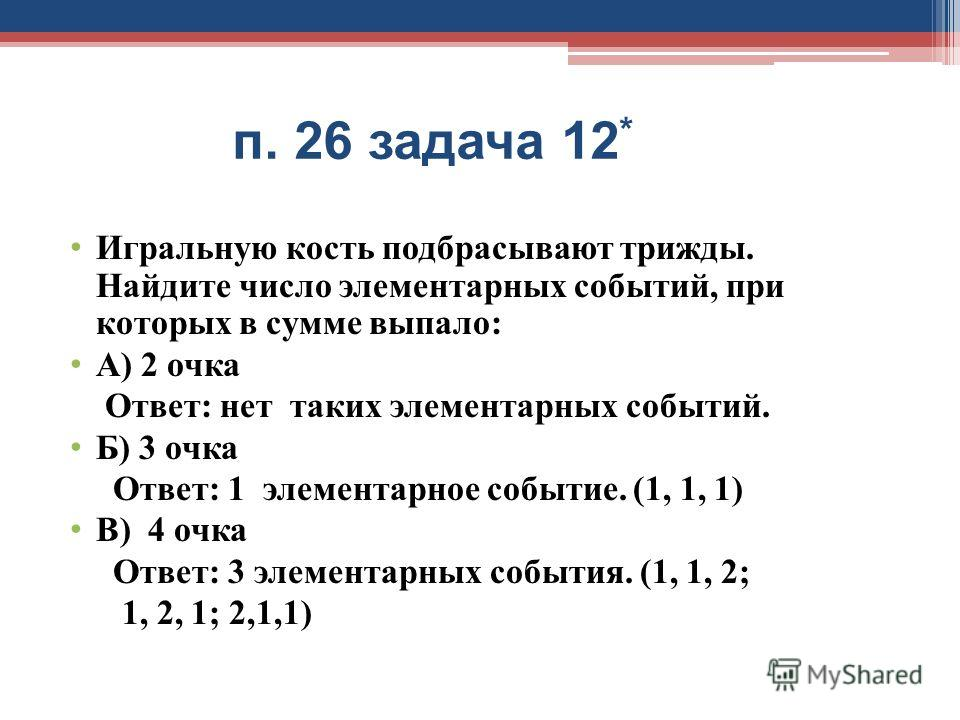 п. 26 задача 12 * Игральную кость подбрасывают трижды. Найдите число элементарных событий, при которых в сумме выпало: А) 2 очка Ответ: нет таких элементарных событий. Б) 3 очка Ответ: 1 элементарное событие. (1, 1, 1) В) 4 очка Ответ: 3 элементарных