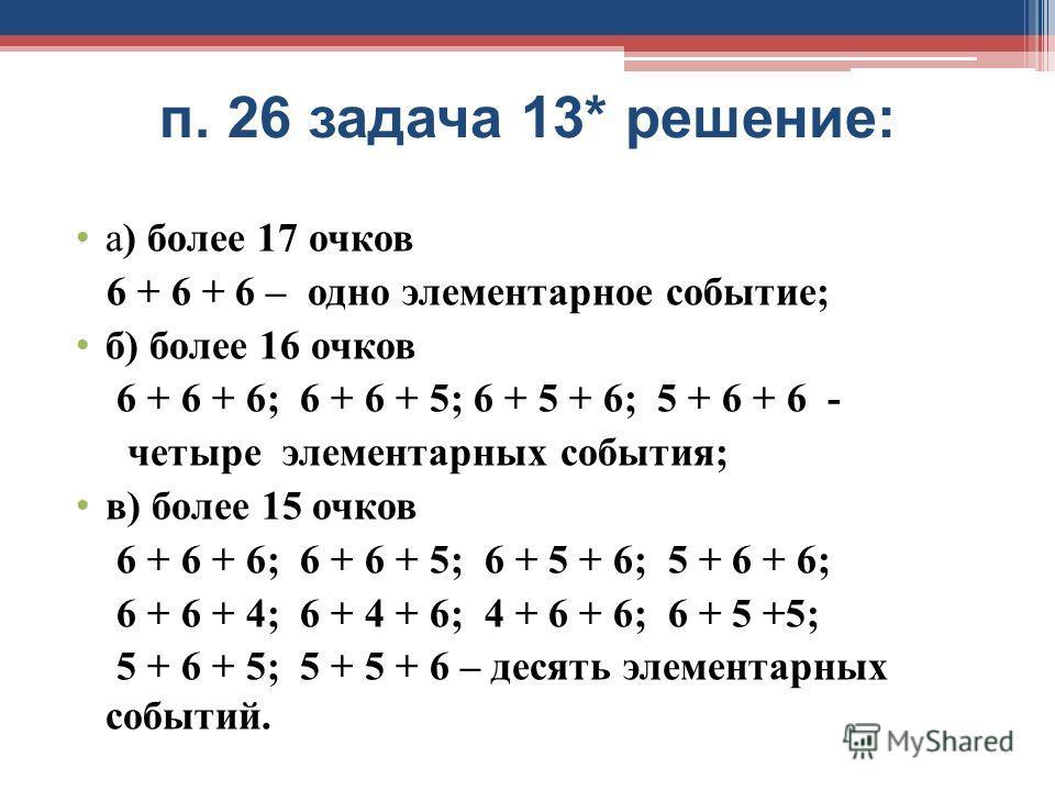 п. 26 задача 13* решение: а) более 17 очков 6 + 6 + 6 – одно элементарное событие; б) более 16 очков 6 + 6 + 6; 6 + 6 + 5; 6 + 5 + 6; 5 + 6 + 6 - четыре элементарных события; в) более 15 очков 6 + 6 + 6; 6 + 6 + 5; 6 + 5 + 6; 5 + 6 + 6; 6 + 6 + 4; 6
