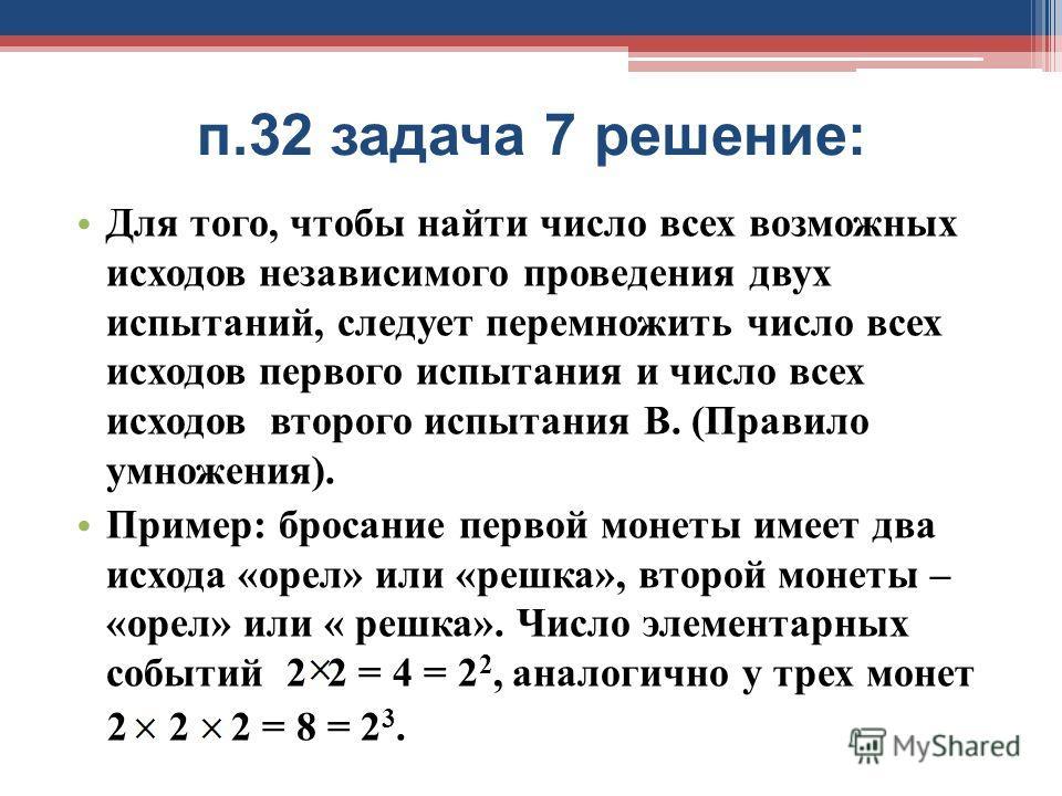 п.32 задача 7 решение: Для того, чтобы найти число всех возможных исходов независимого проведения двух испытаний, следует перемножить число всех исходов первого испытания и число всех исходов второго испытания В. (Правило умножения). Пример: бросание