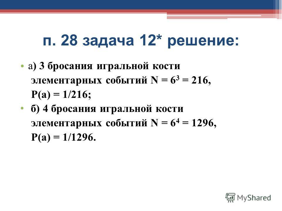 п. 28 задача 12* решение: а) 3 бросания игральной кости элементарных событий N = 6 3 = 216, Р(а) = 1/216; б) 4 бросания игральной кости элементарных событий N = 6 4 = 1296, Р(а) = 1/1296.