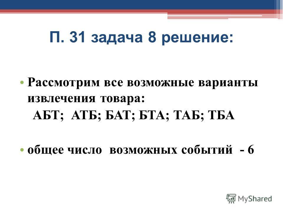 П. 31 задача 8 решение: Рассмотрим все возможные варианты извлечения товара: АБТ; АТБ; БАТ; БТА; ТАБ; ТБА общее число возможных событий - 6