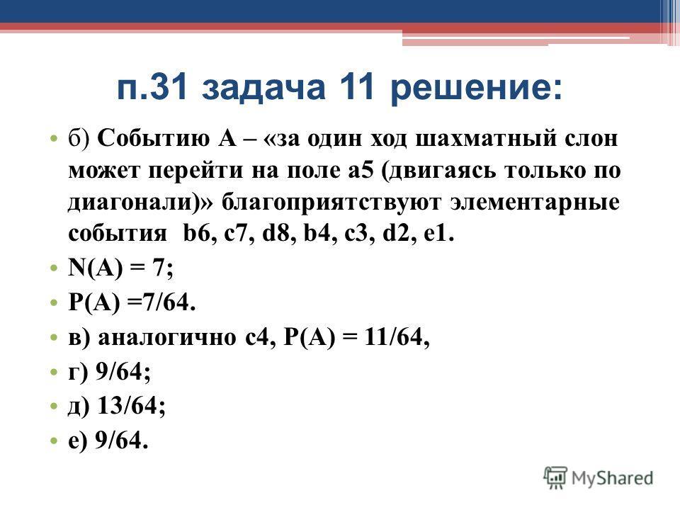 п.31 задача 11 решение: б) Событию А – «за один ход шахматный слон может перейти на поле а5 (двигаясь только по диагонали)» благоприятствуют элементарные события b6, c7, d8, b4, c3, d2, e1. N(А) = 7; Р(А) =7/64. в) аналогично с4, Р(А) = 11/64, г) 9/6