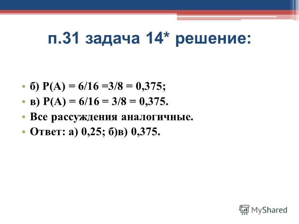 п.31 задача 14* решение: б) Р(А) = 6/16 =3/8 = 0,375; в) Р(А) = 6/16 = 3/8 = 0,375. Все рассуждения аналогичные. Ответ: а) 0,25; б)в) 0,375.