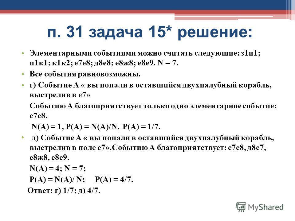 п. 31 задача 15* решение: Элементарными событиями можно считать следующие: з1и1; и1к1; к1к2; е7е8; д8е8; е8ж8; е8е9. N = 7. Все события равновозможны. г) Событие А « вы попали в оставшийся двухпалубный корабль, выстрелив в е7» Событию А благоприятств