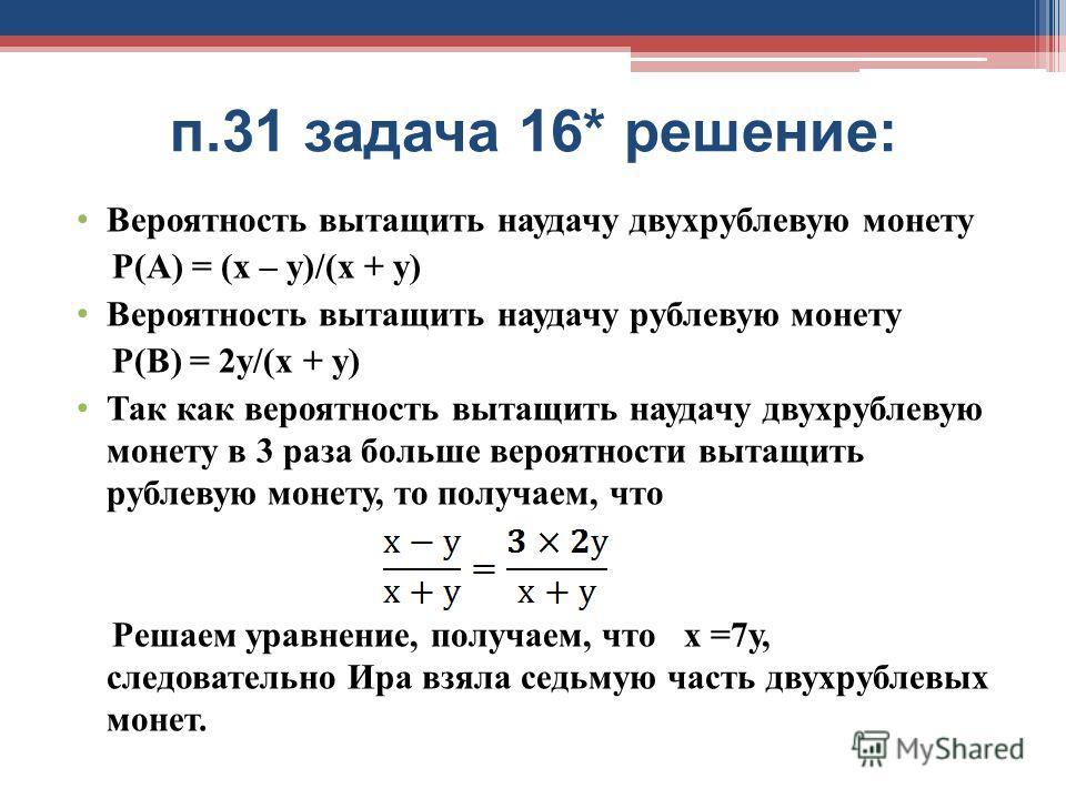 п.31 задача 16* решение: Вероятность вытащить наудачу двухрублевую монету Р(А) = (х – y)/(х + у) Вероятность вытащить наудачу рублевую монету Р(В) = 2y/(х + y) Так как вероятность вытащить наудачу двухрублевую монету в 3 раза больше вероятности вытащ