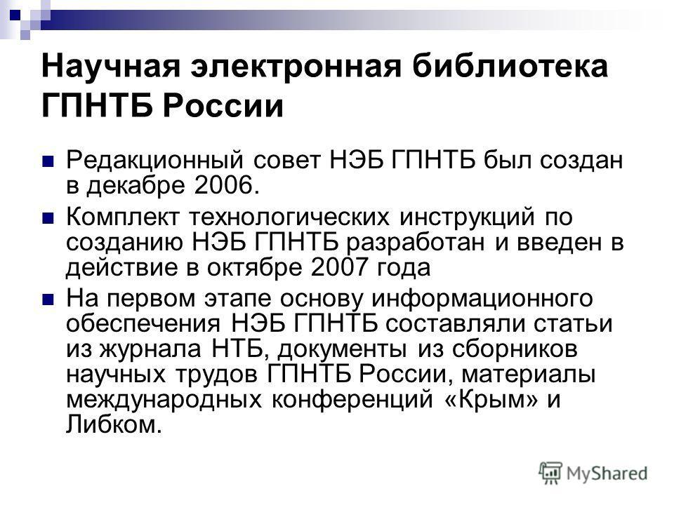 Научная электронная библиотека ГПНТБ России Редакционный совет НЭБ ГПНТБ был создан в декабре 2006. Комплект технологических инструкций по созданию НЭБ ГПНТБ разработан и введен в действие в октябре 2007 года На первом этапе основу информационного об