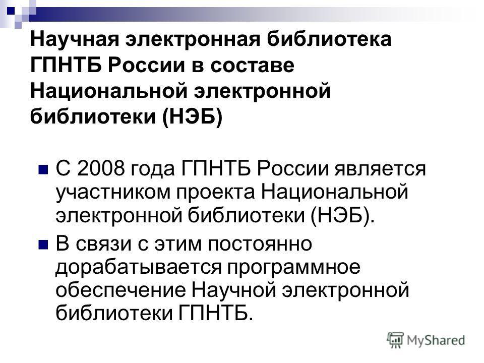 Научная электронная библиотека ГПНТБ России в составе Национальной электронной библиотеки (НЭБ) С 2008 года ГПНТБ России является участником проекта Национальной электронной библиотеки (НЭБ). В связи с этим постоянно дорабатывается программное обеспе