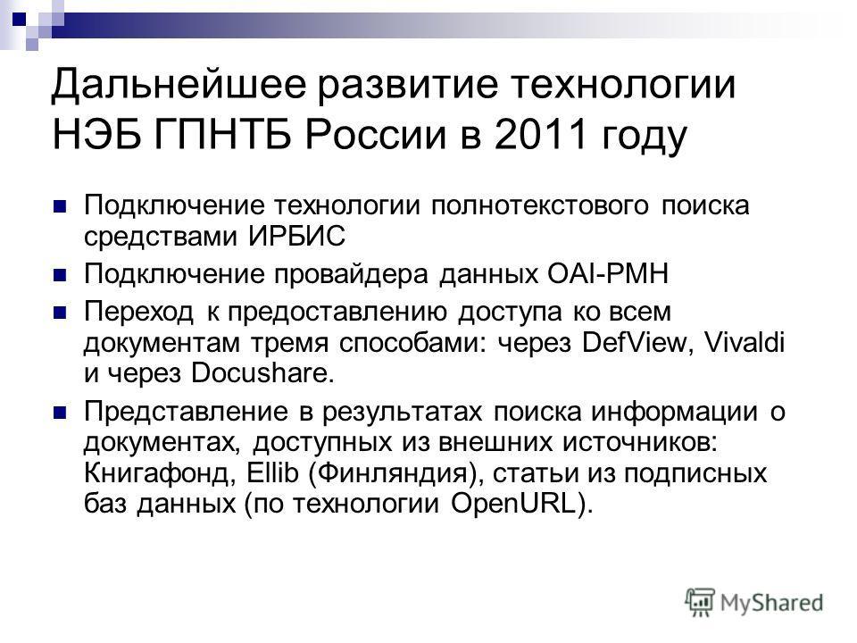 Дальнейшее развитие технологии НЭБ ГПНТБ России в 2011 году Подключение технологии полнотекстового поиска средствами ИРБИС Подключение провайдера данных OAI-PMH Переход к предоставлению доступа ко всем документам тремя способами: через DefView, Vival