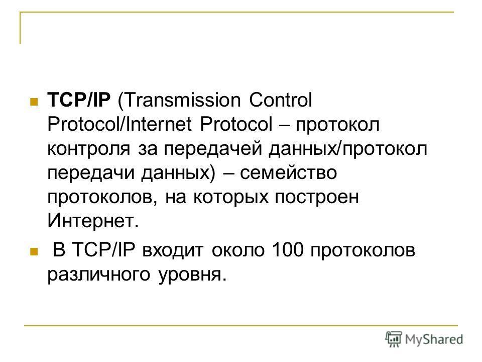 TCP/IP (Transmission Control Protocol/Internet Protocol – протокол контроля за передачей данных/протокол передачи данных) – семейство протоколов, на которых построен Интернет. В TCP/IP входит около 100 протоколов различного уровня.