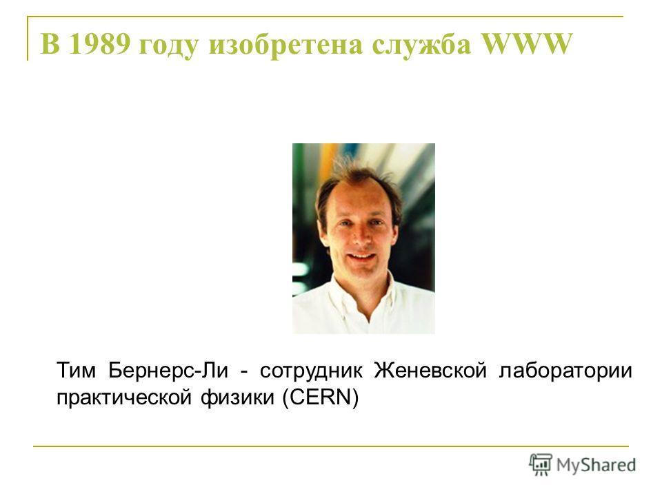 В 1989 году изобретена служба WWW Тим Бернерс-Ли - сотрудник Женевской лаборатории практической физики (CERN)