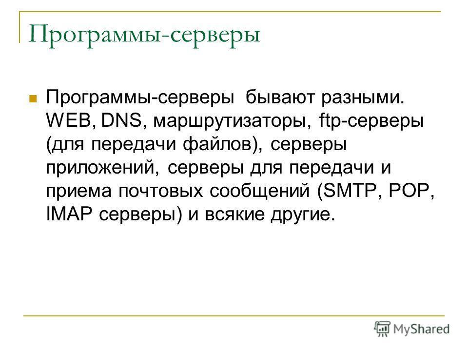 Программы-серверы Программы-серверы бывают разными. WEB, DNS, маршрутизаторы, ftp-серверы (для передачи файлов), серверы приложений, серверы для передачи и приема почтовых сообщений (SMTP, POP, IMAP серверы) и всякие другие.
