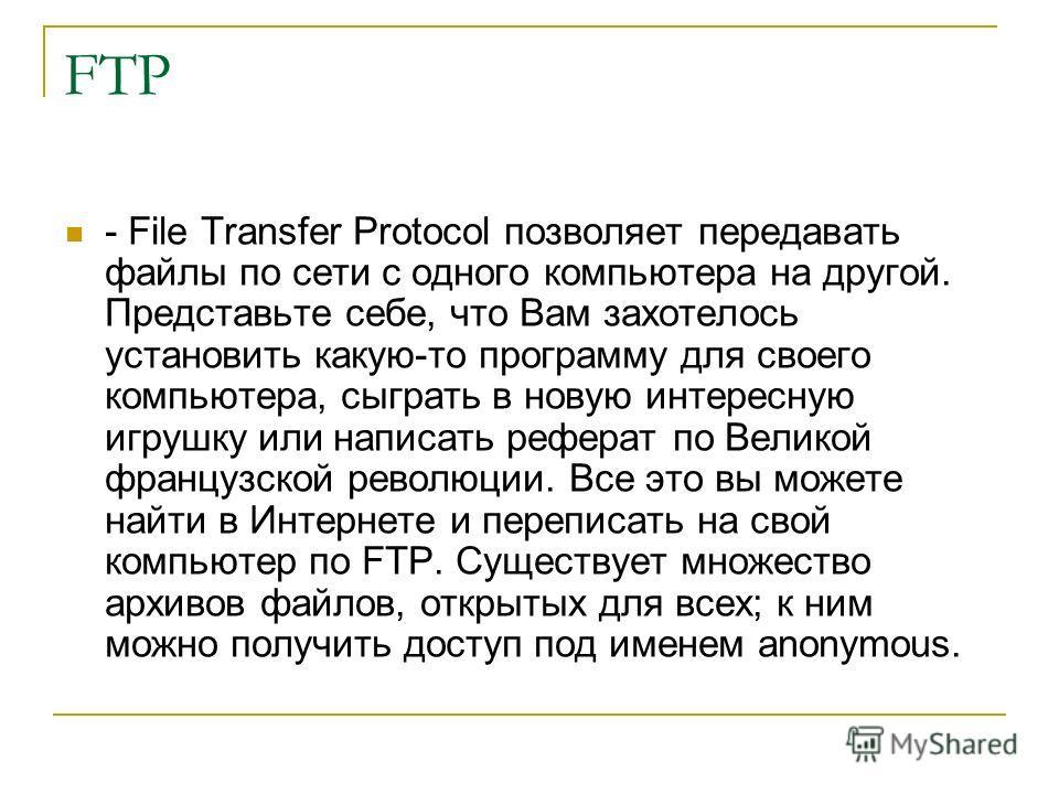 FTP - File Transfer Protocol позволяет передавать файлы по сети с одного компьютера на другой. Представьте себе, что Вам захотелось установить какую-то программу для своего компьютера, сыграть в новую интересную игрушку или написать реферат по Велико