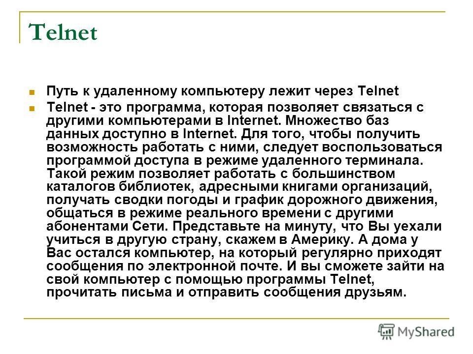 Telnet Путь к удаленному компьютеру лежит через Telnet Telnet - это программа, которая позволяет связаться с другими компьютерами в Internet. Множество баз данных доступно в Internet. Для того, чтобы получить возможность работать с ними, следует восп