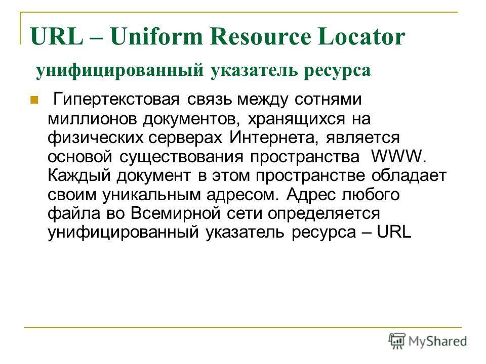 URL – Uniform Resource Locator унифицированный указатель ресурса Гипертекстовая связь между сотнями миллионов документов, хранящихся на физических серверах Интернета, является основой существования пространства WWW. Каждый документ в этом пространств