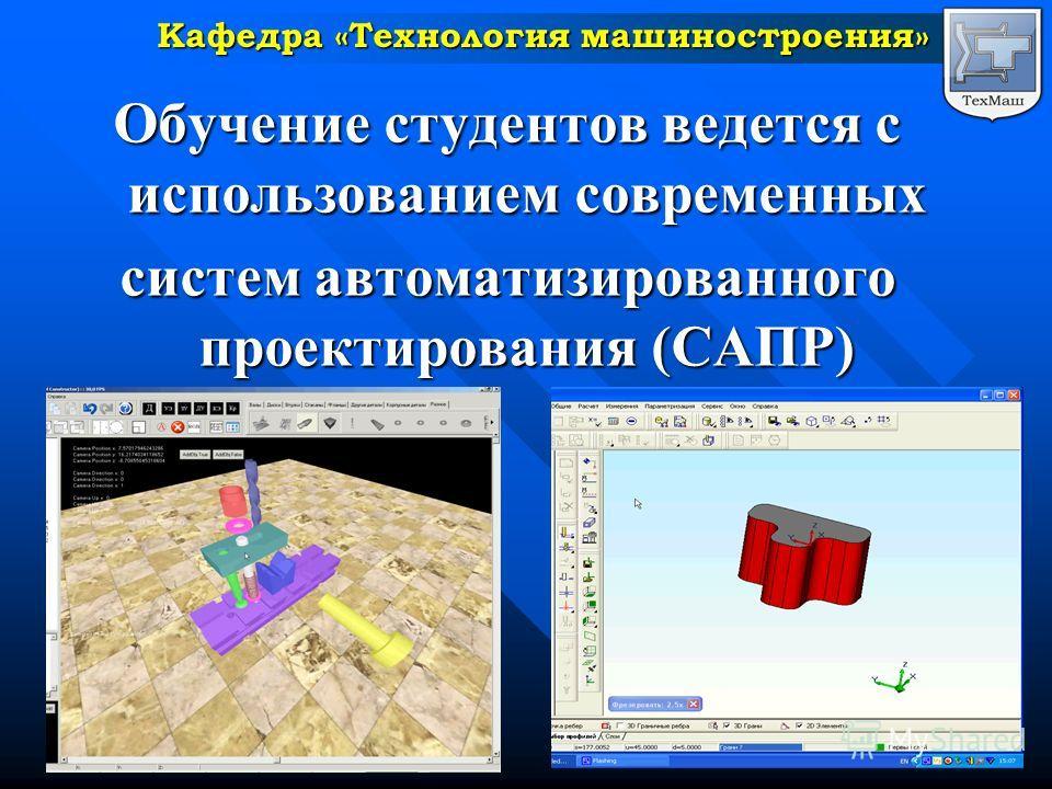 Обучение студентов ведется с использованием современных систем автоматизированного проектирования (САПР) Кафедра «Технология машиностроения»