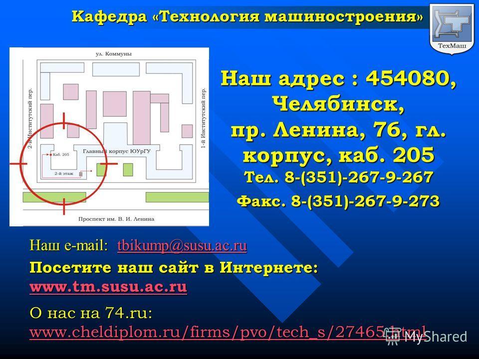 Наш адрес : 454080, Челябинск, пр. Ленина, 76, гл. корпус, каб. 205 Тел. 8-(351)-267-9-267 Факс. 8-(351)-267-9-273 Посетите наш сайт в Интернете: www.tm.susu.ac.ru О нас на 74.ru: www.cheldiplom.ru/firms/pvo/tech_s/27465.html Наш e-mail: tbikump@susu