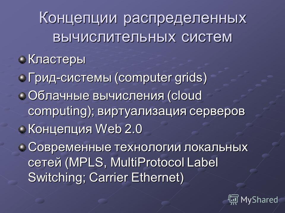 Концепции распределенных вычислительных систем Кластеры Грид-системы (computer grids) Облачные вычисления (cloud computing); виртуализация серверов Концепция Web 2.0 Современные технологии локальных сетей (MPLS, MultiProtocol Label Switching; Carrier