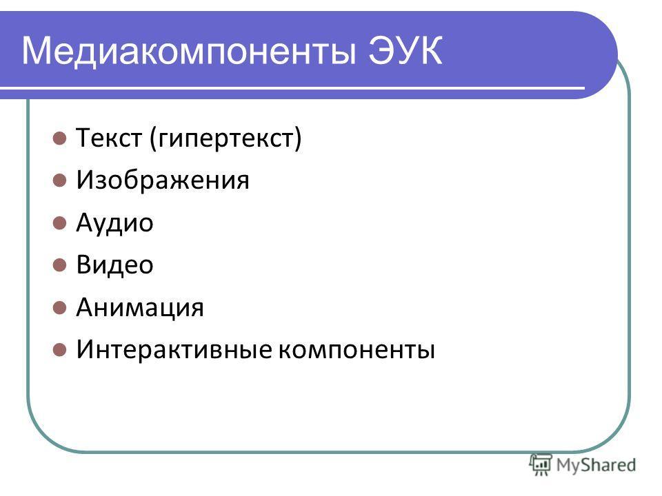 Медиакомпоненты ЭУК Текст (гипертекст) Изображения Аудио Видео Анимация Интерактивные компоненты