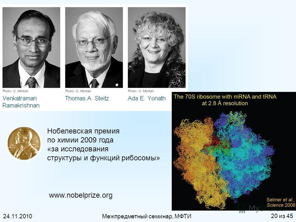 24.11.2010Межпредметный семинар, МФТИ 20 из 45 Нобелевская премия по химии 2009 года «за исследования структуры и функций рибосомы» www.nobelprize.org