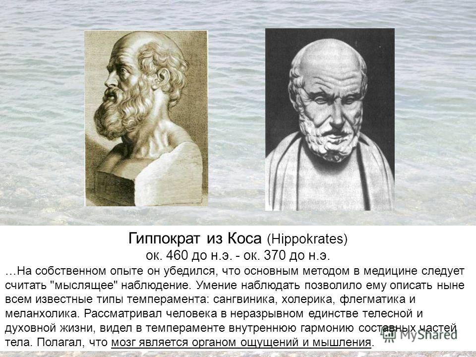 Гиппократ из Коса (Hippokrates) ок. 460 до н.э. - ок. 370 до н.э. …На собственном опыте он убедился, что основным методом в медицине следует считать