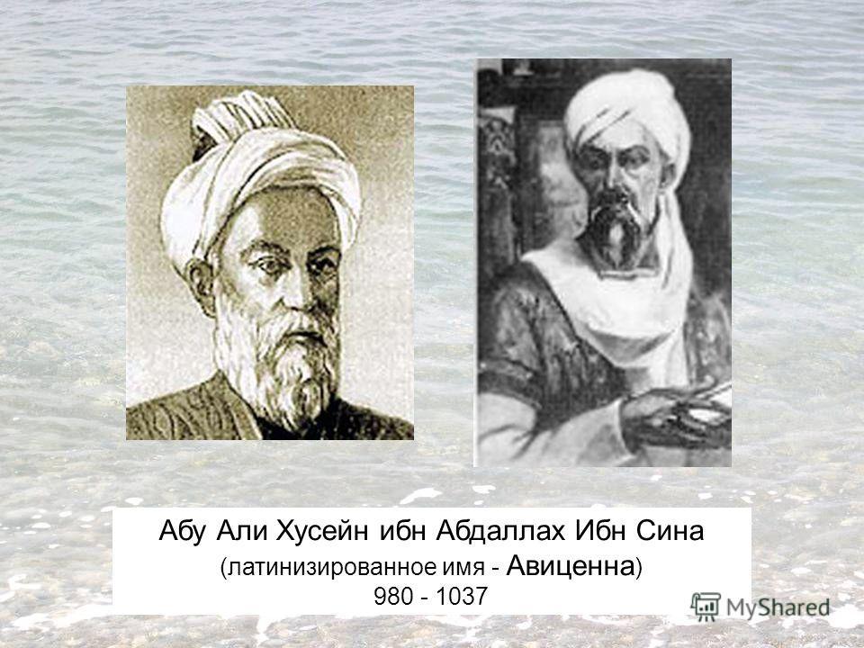 Абу Али Хусейн ибн Абдаллах Ибн Сина (латинизированное имя - Авиценна ) 980 - 1037