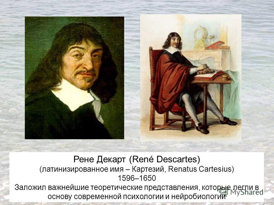Рене Декарт (René Descartes) (латинизированное имя – Картезий, Renatus Cartesius) 1596–1650 Заложил важнейшие теоретические представления, которые легли в основу современной психологии и нейробиологии