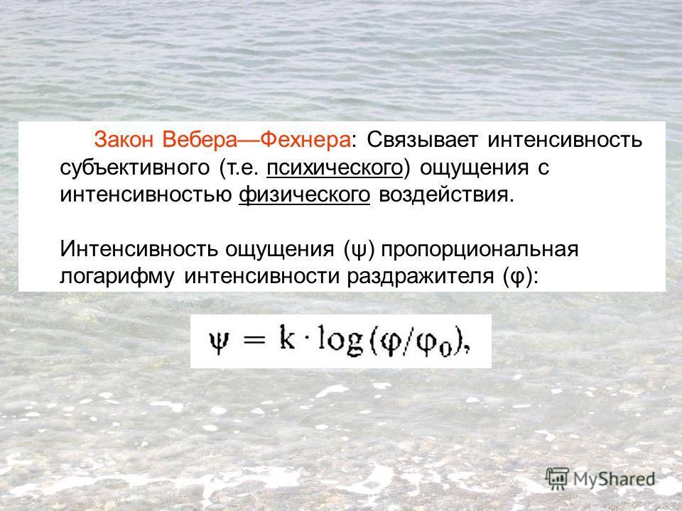 Закон ВебераФехнера: Связывает интенсивность субъективного (т.е. психического) ощущения с интенсивностью физического воздействия. Интенсивность ощущения (ψ) пропорциональная логарифму интенсивности раздражителя (φ):