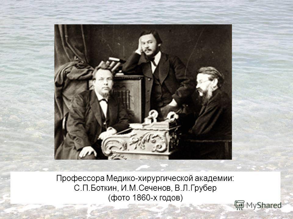 Профессора Медико-хирургической академии: С.П.Боткин, И.М.Сеченов, В.Л.Грубер (фото 1860-х годов)