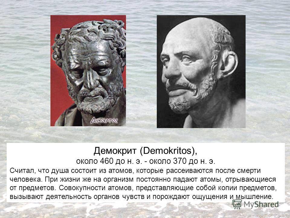 Демокрит (Demokritos), около 460 до н. э. - около 370 до н. э. Считал, что душа состоит из атомов, которые рассеиваются после смерти человека. При жизни же на организм постоянно падают атомы, отрывающиеся от предметов. Совокупности атомов, представля