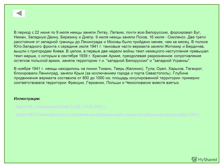 В период с 22 июня по 9 июля немцы заняли Литву, Латвию, почти всю Белоруссию, форсировал Буг, Неман, Западную Двину, Березину и Днепр. 9 июля немцы заняли Псков, 16 июля - Смоленск. Две трети расстояния от западной границы до Ленинграда и Москвы был