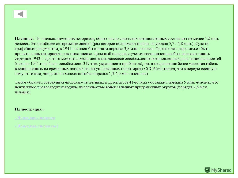 Пленные. По оценкам немецких историков, общее число советских военнопленных составляет не менее 5,2 млн. человек. Это наиболее осторожные оценки (ряд авторов поднимают цифры до уровня 5,7 - 5,8 млн.). Судя по трофейным документам, в 1941 г. в плен бы
