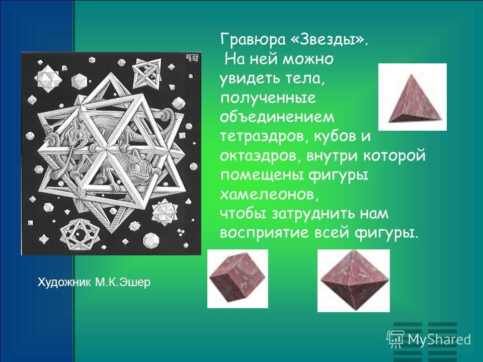 Гравюра «Звезды». На ней можно увидеть тела, полученные объединением тетраэдров, кубов и октаэдров, внутри которой помещены фигуры хамелеонов, чтобы затруднить нам восприятие всей фигуры. Художник М.К.Эшер