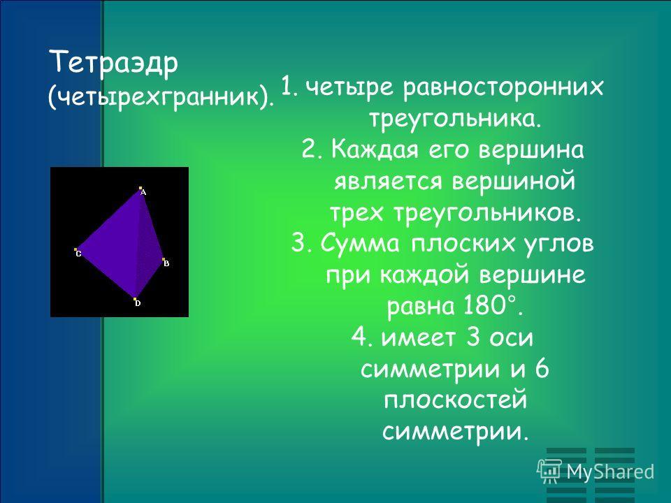 1.четыре равносторонних треугольника. 2. Каждая его вершина является вершиной трех треугольников. 3. Сумма плоских углов при каждой вершине равна 180°. 4. имеет 3 оси симметрии и 6 плоскостей симметрии. Тетраэдр (четырехгранник).