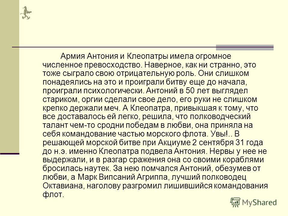 Война закончилась победой цезарианцев, и правителем азиатских провинций Рима стал Марк Антоний. По крайней мере, с установлением мира Клеопатра вновь обрела уверенность в себе и решила, что делать дальше. Птичка вновь прилетела в сети сама Антоний, к
