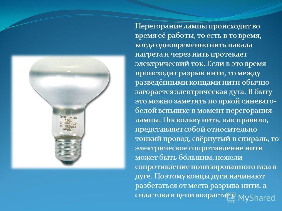 Перегорание лампы происходит во время её работы, то есть в то время, когда одновременно нить накала нагрета и через нить протекает электрический ток. Если в это время происходит разрыв нити, то между разведёнными концами нити обычно загорается электр