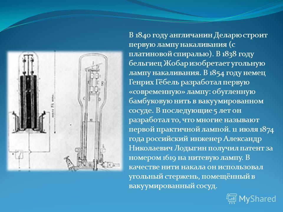 В 1840 году англичанин Деларю строит первую лампу накаливания (с платиновой спиралью). В 1838 году бельгиец Жобар изобретает угольную лампу накаливания. В 1854 году немец Генрих Гёбель разработал первую «современную» лампу: обугленную бамбуковую нить